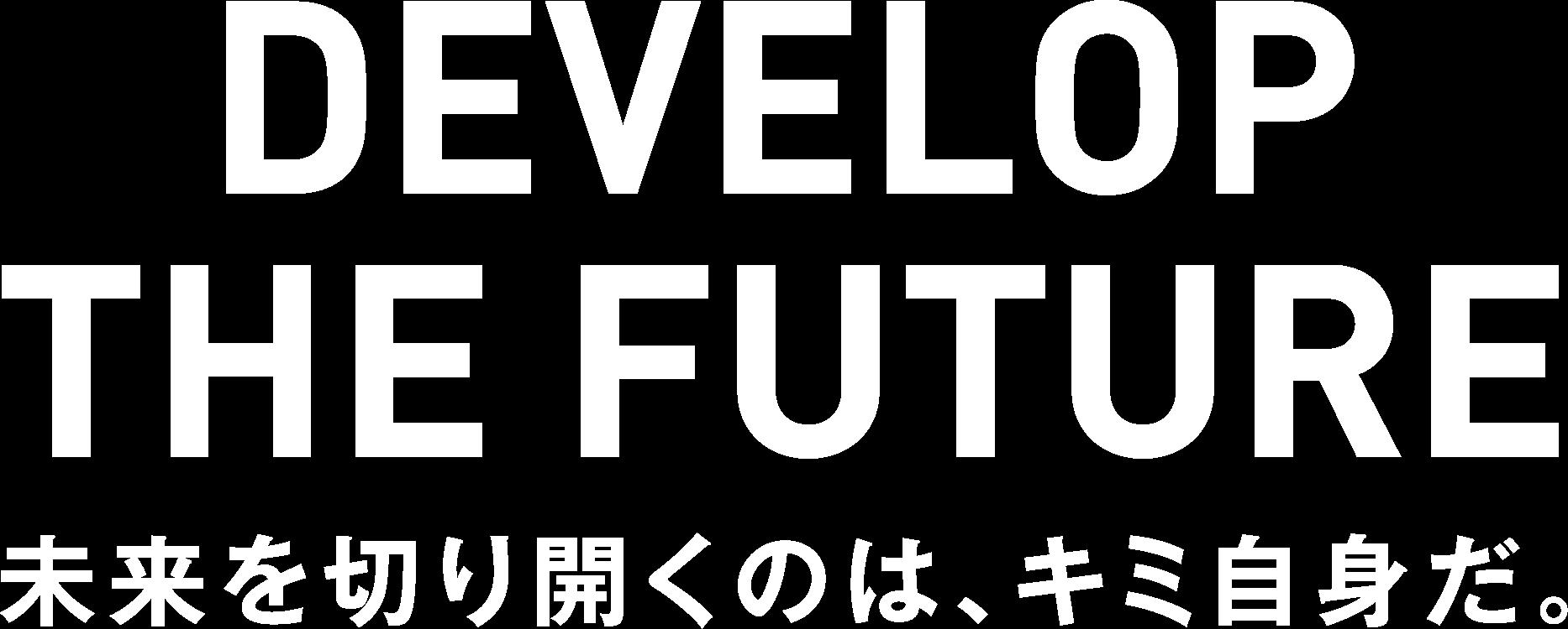 DEVELOP THE FUTURE 未来を切り開くのは、キミ自身だ。